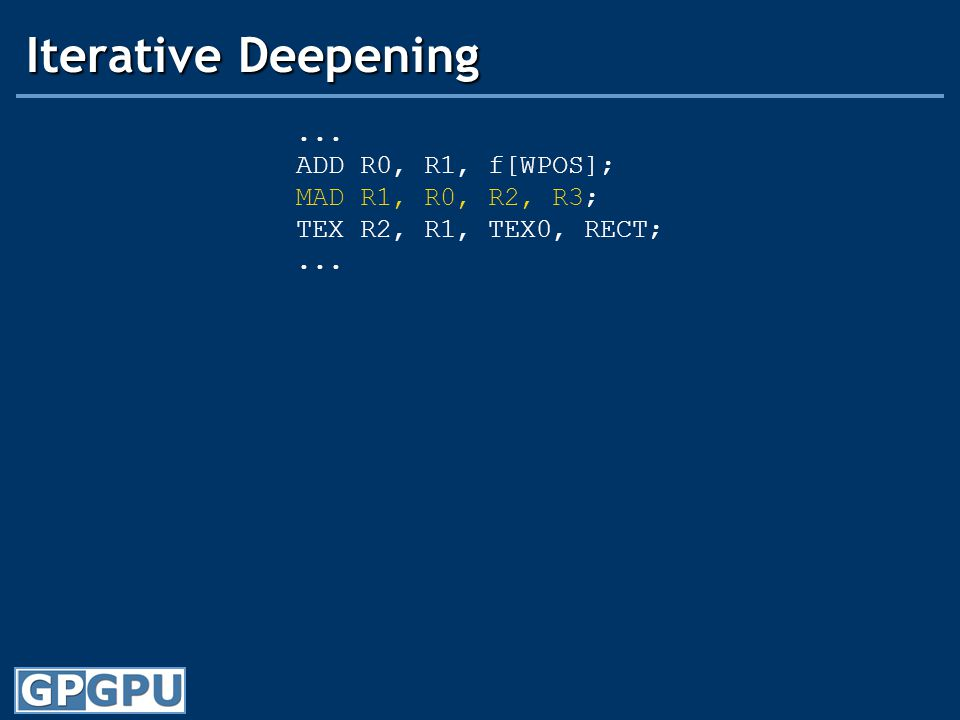Iterative Deepening... ADD R0, R1, f[WPOS]; MAD R1, R0, R2, R3; TEX R2, R1, TEX0, RECT;...