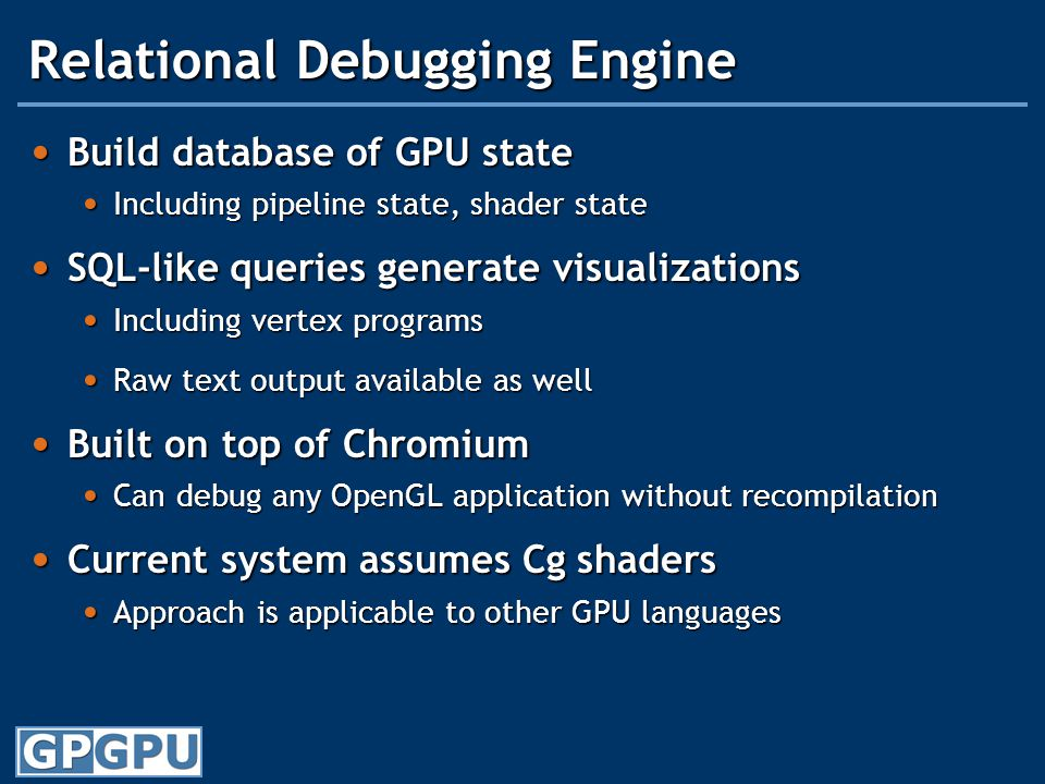 Relational Debugging Engine Build database of GPU state Build database of GPU state Including pipeline state, shader state Including pipeline state, shader state SQL-like queries generate visualizations SQL-like queries generate visualizations Including vertex programs Including vertex programs Raw text output available as well Raw text output available as well Built on top of Chromium Built on top of Chromium Can debug any OpenGL application without recompilation Can debug any OpenGL application without recompilation Current system assumes Cg shaders Current system assumes Cg shaders Approach is applicable to other GPU languages Approach is applicable to other GPU languages
