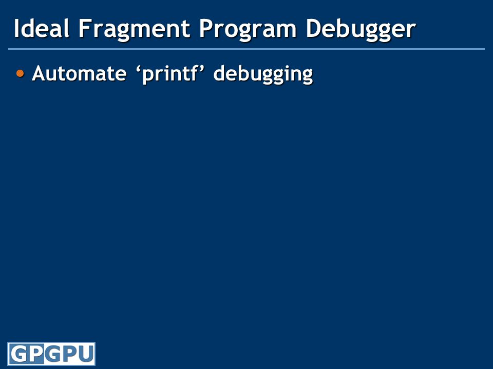 Ideal Fragment Program Debugger Automate 'printf' debugging Automate 'printf' debugging