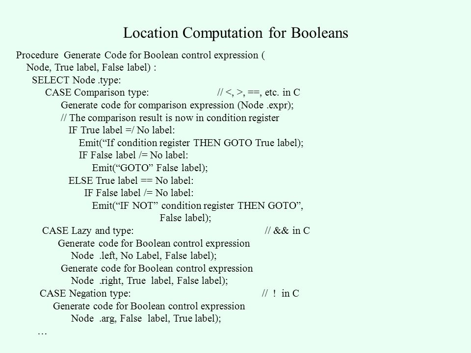 Location Computation for Booleans Procedure Generate Code for Boolean control expression ( Node, True label, False label) : SELECT Node.type: CASE Comparison type: //, ==, etc.