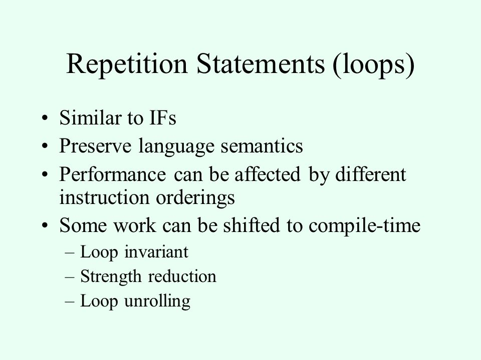 Repetition Statements (loops) Similar to IFs Preserve language semantics Performance can be affected by different instruction orderings Some work can be shifted to compile-time –Loop invariant –Strength reduction –Loop unrolling