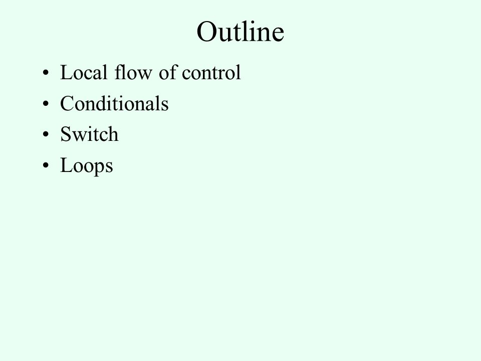 Outline Local flow of control Conditionals Switch Loops