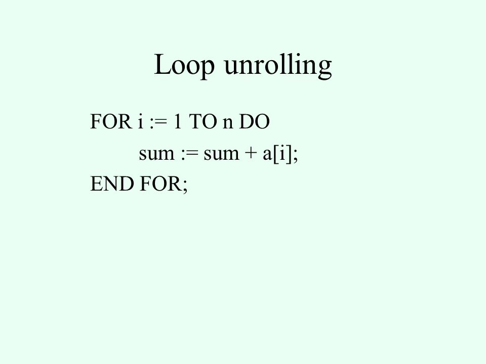 Loop unrolling FOR i := 1 TO n DO sum := sum + a[i]; END FOR;
