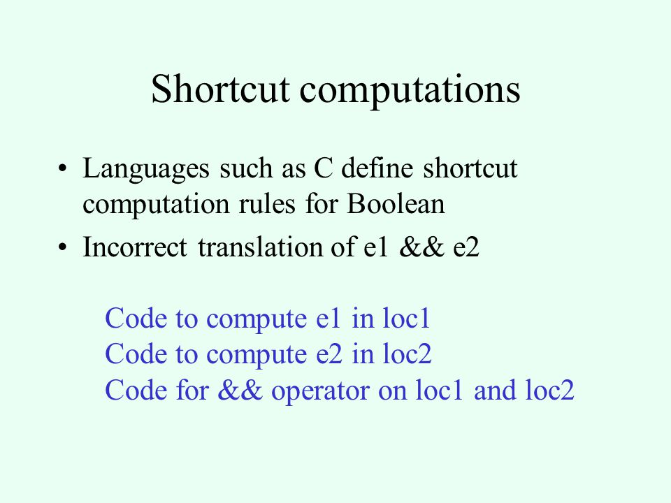 Shortcut computations Languages such as C define shortcut computation rules for Boolean Incorrect translation of e1 && e2 Code to compute e1 in loc1 Code to compute e2 in loc2 Code for && operator on loc1 and loc2