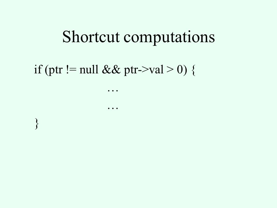 Shortcut computations if (ptr != null && ptr->val > 0) { … }
