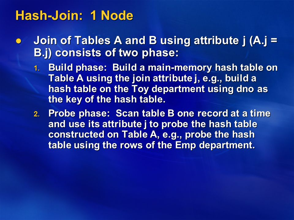 Hash-Join: 1 Node Join of Tables A and B using attribute j (A.j = B.j) consists of two phase: Join of Tables A and B using attribute j (A.j = B.j) consists of two phase: 1.