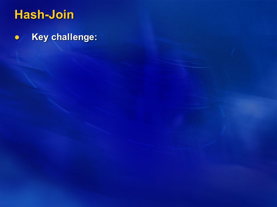 Hash-Join Key challenge: Key challenge: