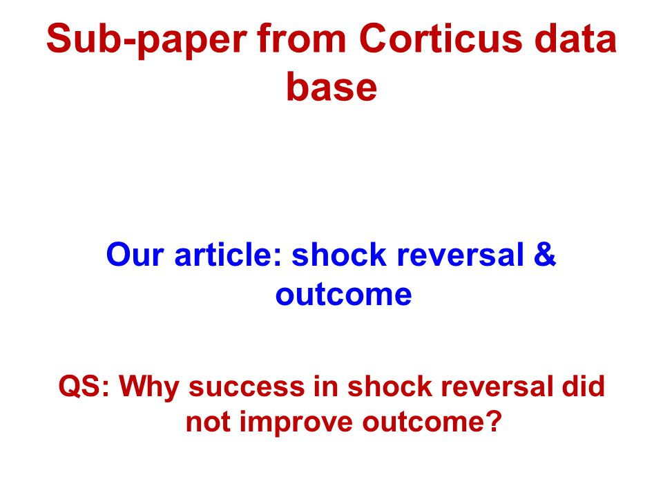 Sub-paper from Corticus data base Our article: shock reversal & outcome QS: Why success in shock reversal did not improve outcome