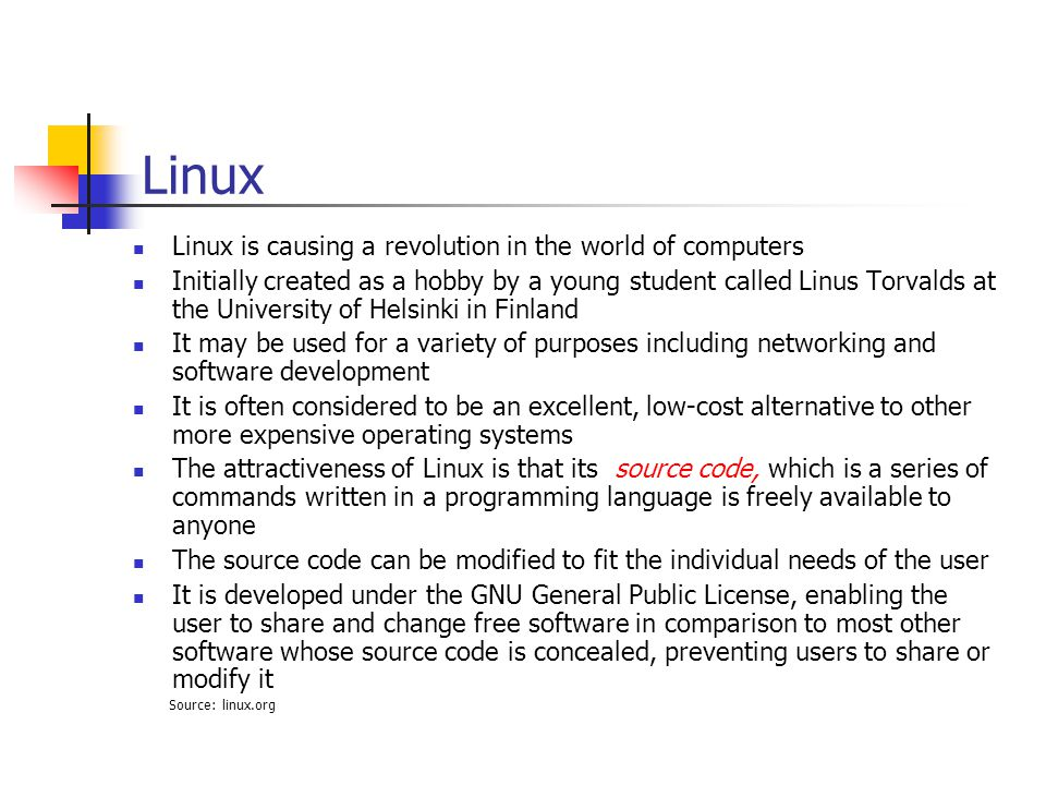 Linux Linux is causing a revolution in the world of computers Initially created as a hobby by a young student called Linus Torvalds at the University of Helsinki in Finland It may be used for a variety of purposes including networking and software development It is often considered to be an excellent, low-cost alternative to other more expensive operating systems The attractiveness of Linux is that its source code, which is a series of commands written in a programming language is freely available to anyone The source code can be modified to fit the individual needs of the user It is developed under the GNU General Public License, enabling the user to share and change free software in comparison to most other software whose source code is concealed, preventing users to share or modify it Source: linux.org