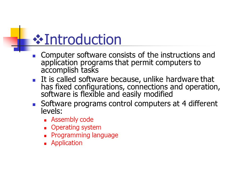  Introduction Computer software consists of the instructions and application programs that permit computers to accomplish tasks It is called software because, unlike hardware that has fixed configurations, connections and operation, software is flexible and easily modified Software programs control computers at 4 different levels: Assembly code Operating system Programming language Application