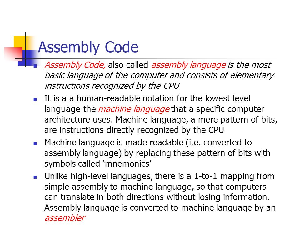 Assembly Code Assembly Code, also called assembly language is the most basic language of the computer and consists of elementary instructions recognized by the CPU It is a a human-readable notation for the lowest level language-the machine language that a specific computer architecture uses.