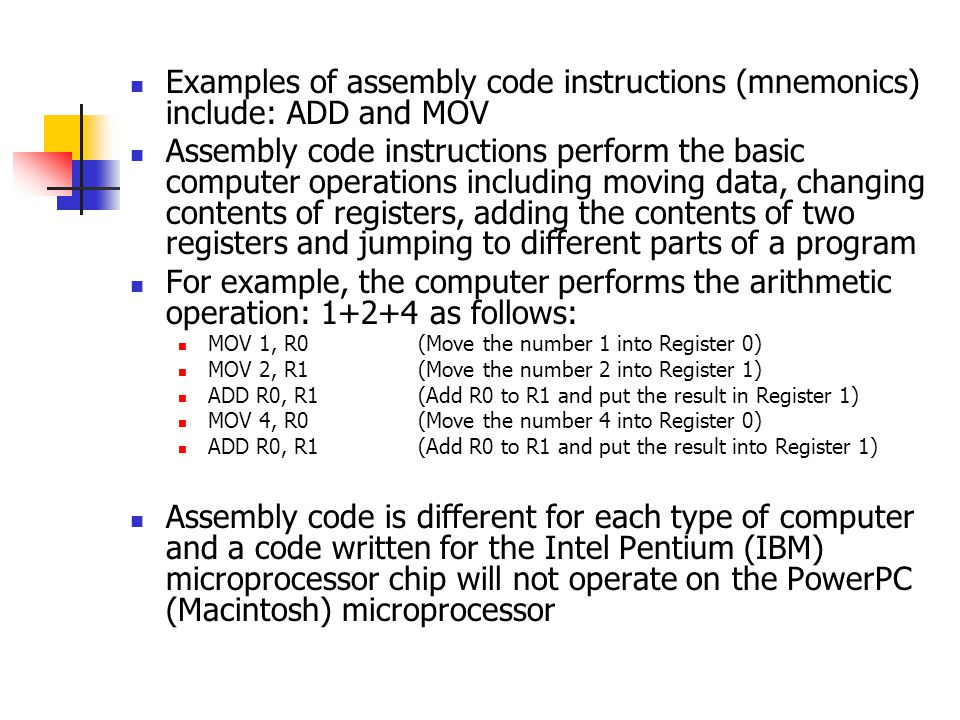 Examples of assembly code instructions (mnemonics) include: ADD and MOV Assembly code instructions perform the basic computer operations including moving data, changing contents of registers, adding the contents of two registers and jumping to different parts of a program For example, the computer performs the arithmetic operation: 1+2+4 as follows: MOV 1, R0 (Move the number 1 into Register 0) MOV 2, R1(Move the number 2 into Register 1) ADD R0, R1 (Add R0 to R1 and put the result in Register 1) MOV 4, R0 (Move the number 4 into Register 0) ADD R0, R1 (Add R0 to R1 and put the result into Register 1) Assembly code is different for each type of computer and a code written for the Intel Pentium (IBM) microprocessor chip will not operate on the PowerPC (Macintosh) microprocessor