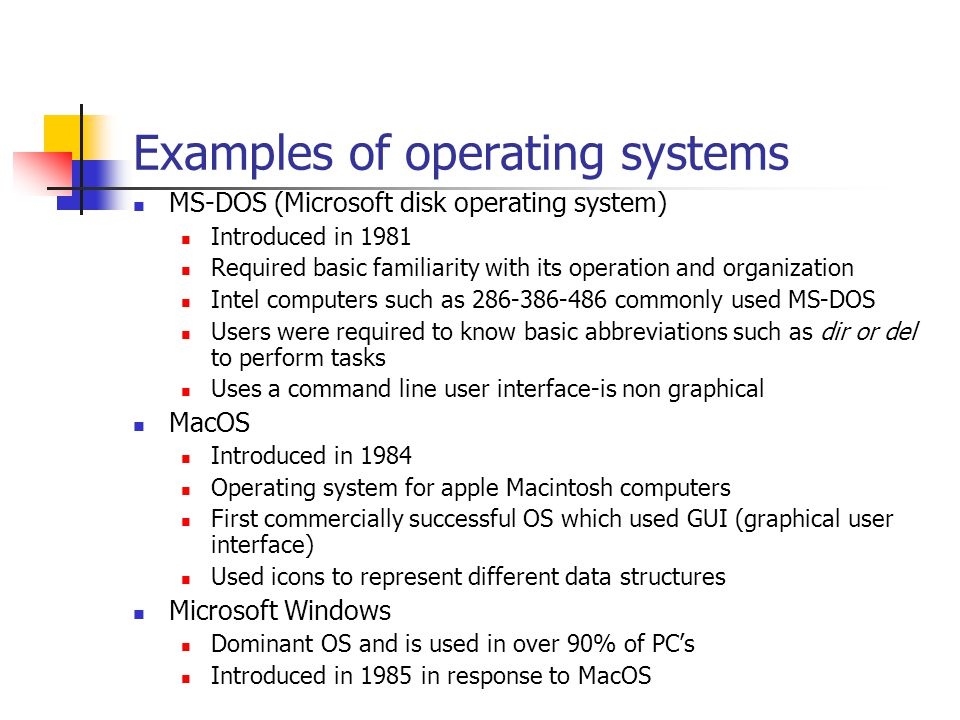 Examples of operating systems MS-DOS (Microsoft disk operating system) Introduced in 1981 Required basic familiarity with its operation and organization Intel computers such as 286-386-486 commonly used MS-DOS Users were required to know basic abbreviations such as dir or del to perform tasks Uses a command line user interface-is non graphical MacOS Introduced in 1984 Operating system for apple Macintosh computers First commercially successful OS which used GUI (graphical user interface) Used icons to represent different data structures Microsoft Windows Dominant OS and is used in over 90% of PC's Introduced in 1985 in response to MacOS