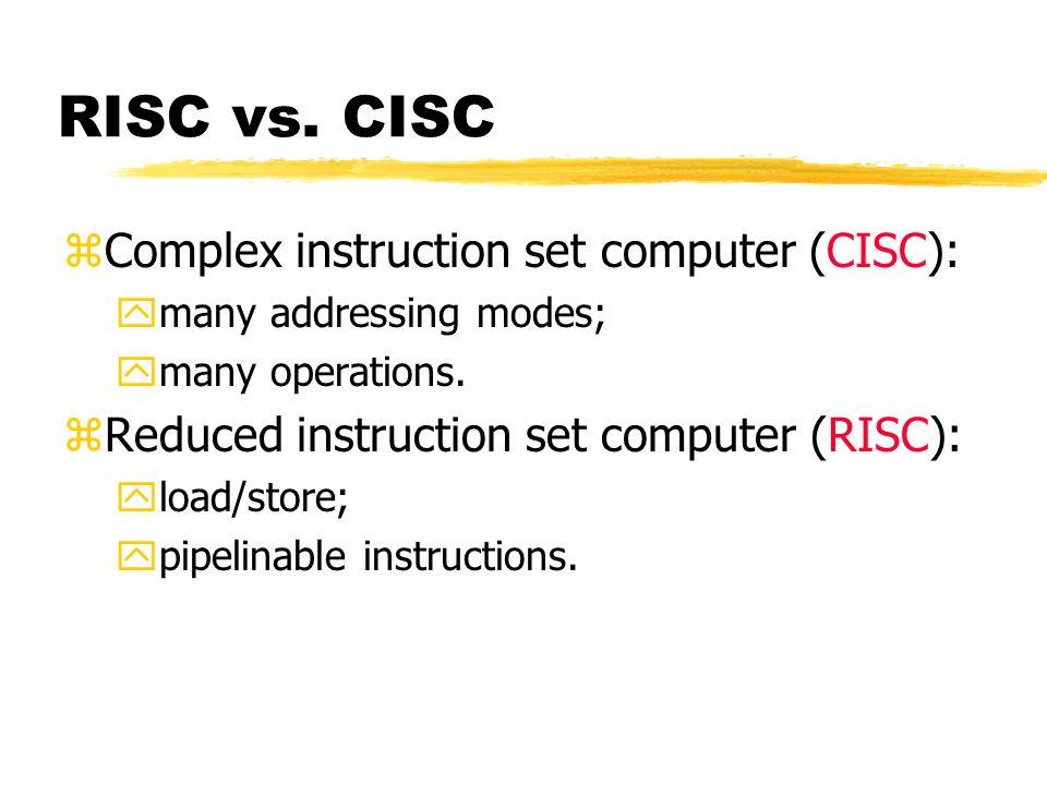 RISC vs. CISC zComplex instruction set computer (CISC): ymany addressing modes; ymany operations. zReduced instruction set computer (RISC): yload/stor