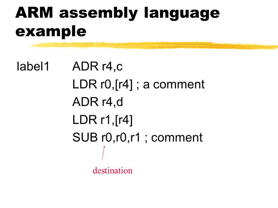 ARM assembly language example label1ADR r4,c LDR r0,[r4] ; a comment ADR r4,d LDR r1,[r4] SUB r0,r0,r1 ; comment destination