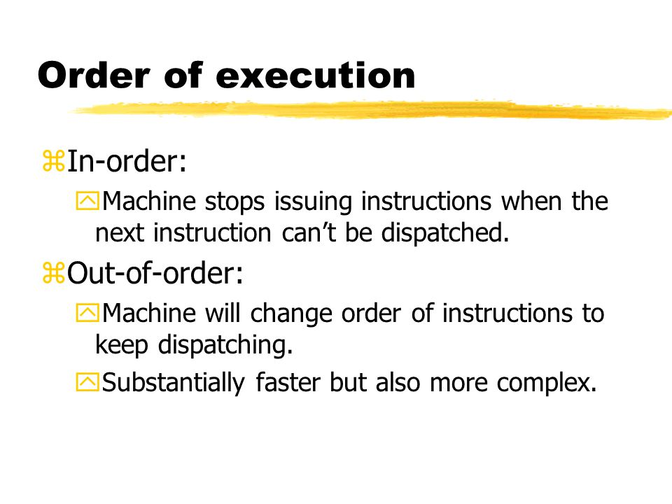Order of execution zIn-order: yMachine stops issuing instructions when the next instruction can't be dispatched. zOut-of-order: yMachine will change o