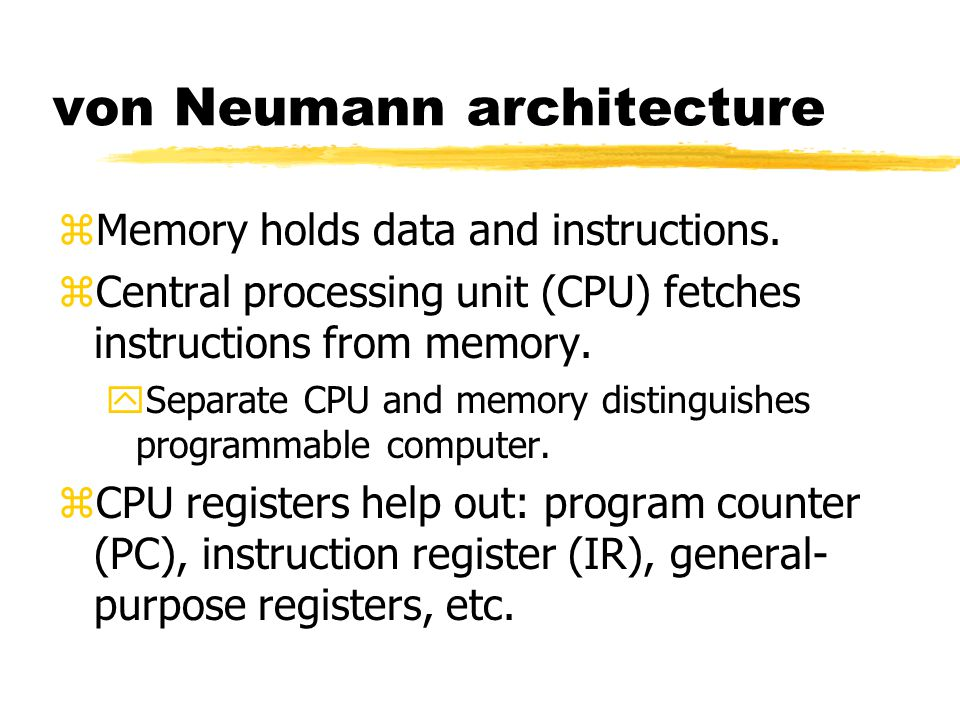 von Neumann architecture zMemory holds data and instructions. zCentral processing unit (CPU) fetches instructions from memory. ySeparate CPU and memor