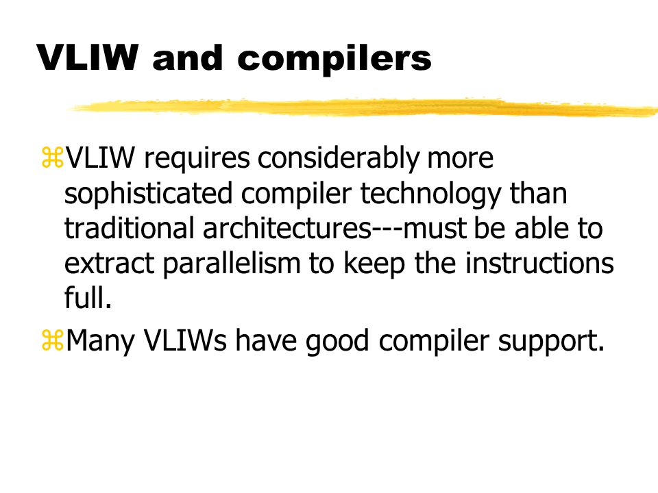 VLIW and compilers zVLIW requires considerably more sophisticated compiler technology than traditional architectures---must be able to extract paralle