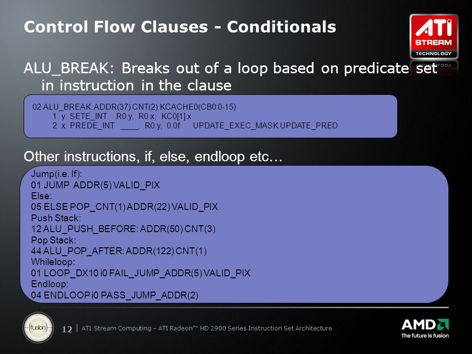 | ATI Stream Computing Update | Confidential 12 | ATI Stream Computing – ATI Radeon™ HD 2900 Series Instruction Set Architecture Control Flow Clauses - Conditionals ALU_BREAK: Breaks out of a loop based on predicate set in instruction in the clause 02 ALU_BREAK: ADDR(37) CNT(2) KCACHE0(CB0:0-15) 1 y: SETE_INT R0.y, R0.x, KC0[1].x 2 x: PREDE_INT ____, R0.y, 0.0f UPDATE_EXEC_MASK UPDATE_PRED Other instructions, if, else, endloop etc… Jump(i.e.