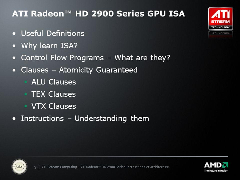 | ATI Stream Computing Update | Confidential 13 | ATI Stream Computing – ATI Radeon™ HD 2900 Series Instruction Set Architecture ALU Clauses – ALU Overview 03 ALU: ADDR(43) CNT(5) KCACHE0(CB0:0-15) 4 x: ADD R1.x, KC0[0].x, R1.x y: ADD R1.y, KC0[0].y, R1.y z: ADD R1.z, KC0[0].z, R1.z w: ADD R1.w, KC0[0].w, R1.w t: ADD R0.x, R0.x, -1.0f R1 WZYX MSBLSB 32 bits 128 bits R1 W Z Y X MSB LSB 128 bits KC0[0] W Z Y X MSB LSB 32 bits 128 bits T -1.0f T R0.x T