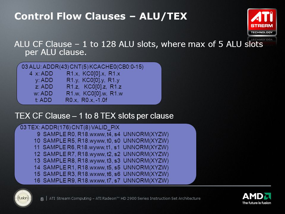 | ATI Stream Computing Update | Confidential 99 | ATI Stream Computing – ATI Radeon™ HD 2900 Series Instruction Set Architecture Control Flow Clauses – VTX/VTX_TC VTX CF Clause – 1 to 8 VTX slots per clause VTX_TC CF Clause – same as VTX, but through texture cache used when vertex unit does not exist on chip 00 VTX: ADDR(176) CNT(2) 0 VFETCH R1.xy__, R0.x, fc128 MEGA(16) OFFSET(0) FETCH_TYPE(NO_INDEX_OFFSET) 2 VFETCH R2.xy__, R0.x, fc128 MEGA(16) OFFSET(0) FETCH_TYPE(NO_INDEX_OFFSET) 00 VTX_TC: ADDR(176) CNT(2) 0 VFETCH R1.xy__, R0.x, fc128 MEGA(16) OFFSET(0) FETCH_TYPE(NO_INDEX_OFFSET) 2 VFETCH R2.xy__, R0.x, fc128 MEGA(16) OFFSET(0) FETCH_TYPE(NO_INDEX_OFFSET)