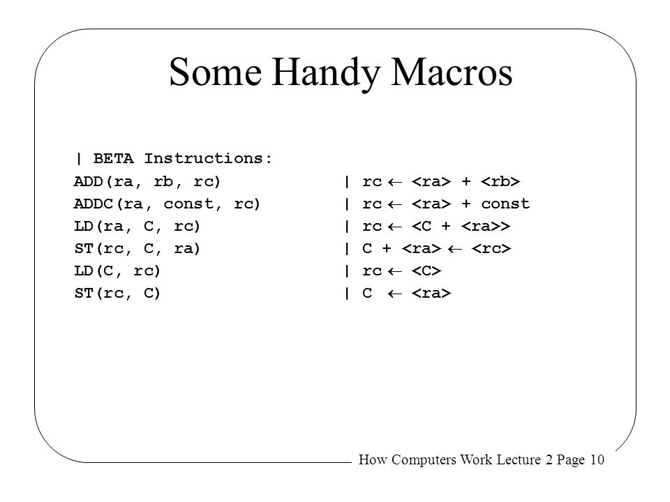How Computers Work Lecture 2 Page 10 Some Handy Macros | BETA Instructions: ADD(ra, rb, rc)| rc  + ADDC(ra, const, rc)| rc  + const LD(ra, C, rc)| r