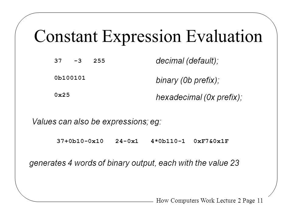 How Computers Work Lecture 2 Page 11 Constant Expression Evaluation 37 -3 255 0x25 0b100101 decimal (default); binary (0b prefix); hexadecimal (0x pre