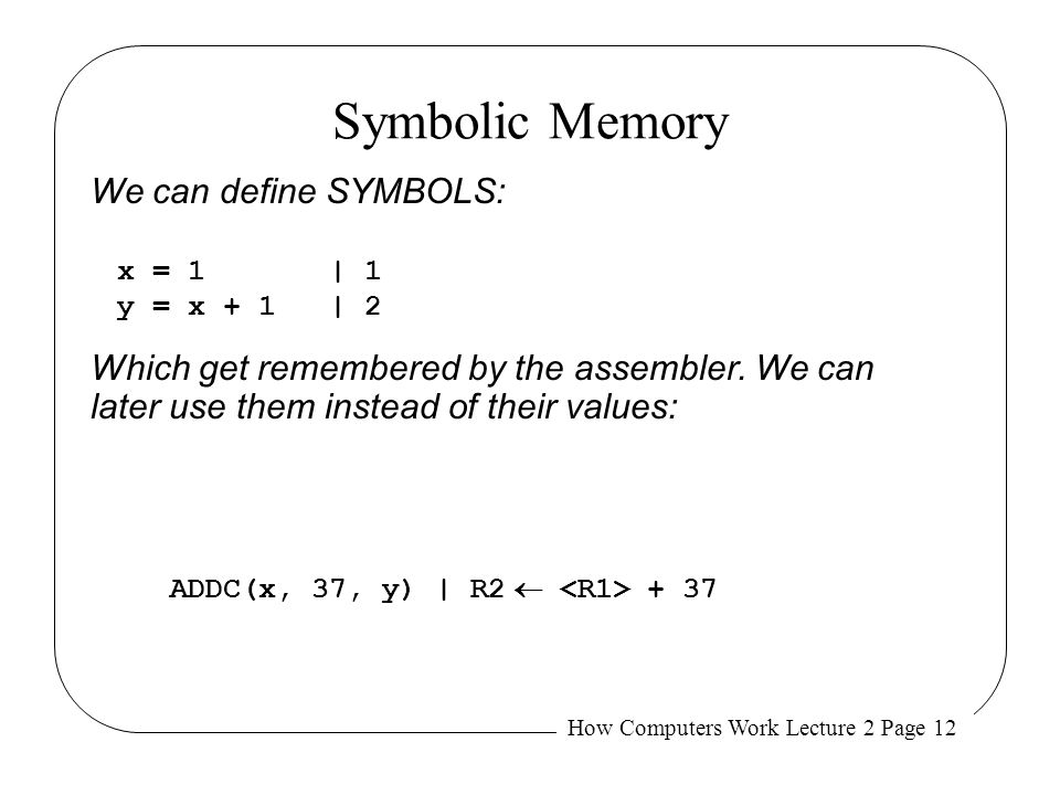 How Computers Work Lecture 2 Page 12 Symbolic Memory We can define SYMBOLS: x = 1| 1 y = x + 1| 2 ADDC(x, 37, y)| R2  + 37 Which get remembered by th