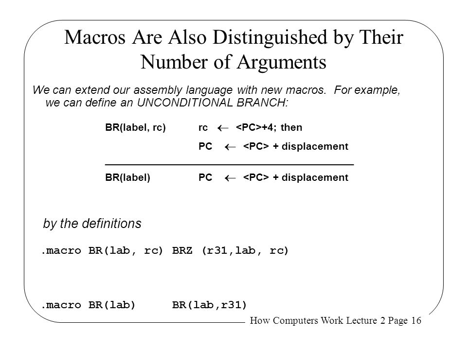 How Computers Work Lecture 2 Page 16 Macros Are Also Distinguished by Their Number of Arguments We can extend our assembly language with new macros. F