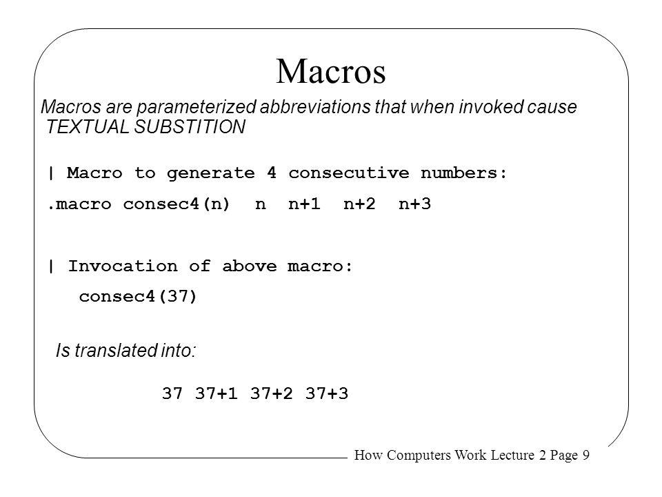 How Computers Work Lecture 2 Page 9 Macros | Macro to generate 4 consecutive numbers:.macro consec4(n) n n+1 n+2 n+3 | Invocation of above macro: cons