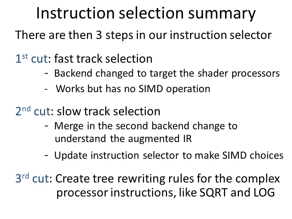 Instruction selection summary There are then 3 steps in our instruction selector 1 st cut: fast track selection - Backend changed to target the shader processors - Works but has no SIMD operation 2 nd cut: slow track selection - Merge in the second backend change to understand the augmented IR - Update instruction selector to make SIMD choices 3 rd cut: Create tree rewriting rules for the complex processor instructions, like SQRT and LOG