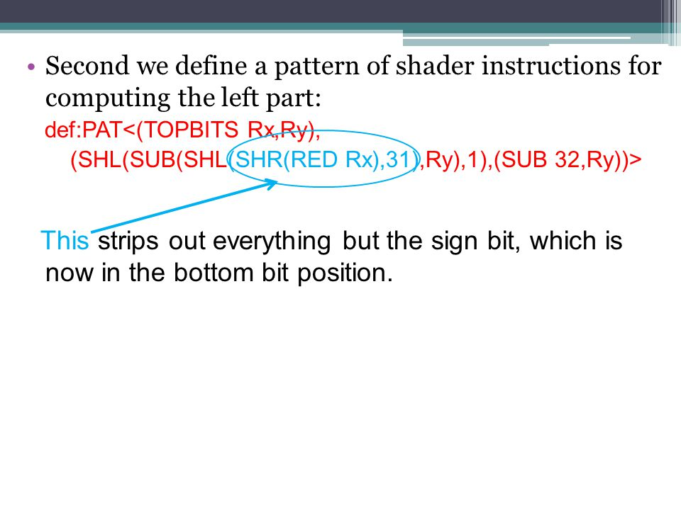 Second we define a pattern of shader instructions for computing the left part: def:PAT<(TOPBITS Rx,Ry), (SHL(SUB(SHL(SHR(RED Rx),31),Ry),1),(SUB 32,Ry))> This strips out everything but the sign bit, which is now in the bottom bit position.