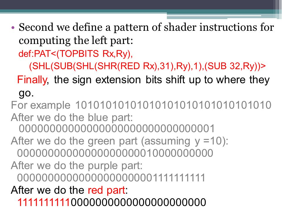 Third we define a pattern of shader instructions for merging the left and right parts: def : PAT <(ASHR, Rx), (OR (TOPBITS Rx,Ry), (SHR (RED Rx), y))> From the previous slide the red part is: 11111111110000000000000000000000 It is clear that the lavender part is: 00000000001010101010101010101010 And a bitwise-OR of the two parts yields: 11111111111010101010101010101010