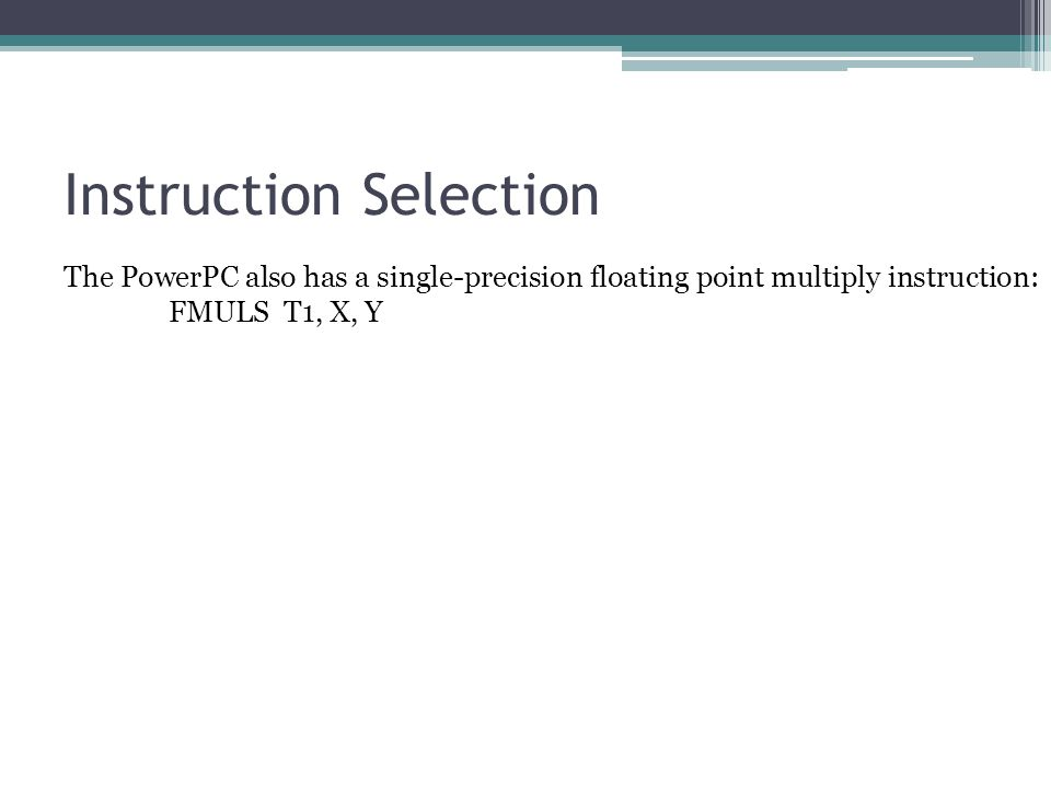 Instruction Selection The PowerPC also has a single-precision floating point multiply instruction: FMULS T1, X, Y So we need to create a tree rewriting rule for it too: