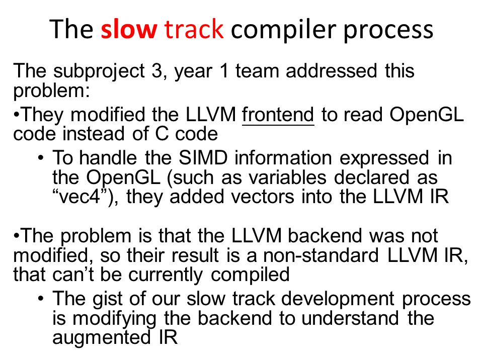 The slow track compiler process The subproject 3, year 1 team addressed this problem: They modified the LLVM frontend to read OpenGL code instead of C code To handle the SIMD information expressed in the OpenGL (such as variables declared as vec4 ), they added vectors into the LLVM IR The problem is that the LLVM backend was not modified, so their result is a non-standard LLVM IR, that can't be currently compiled The gist of our slow track development process is modifying the backend to understand the augmented IR