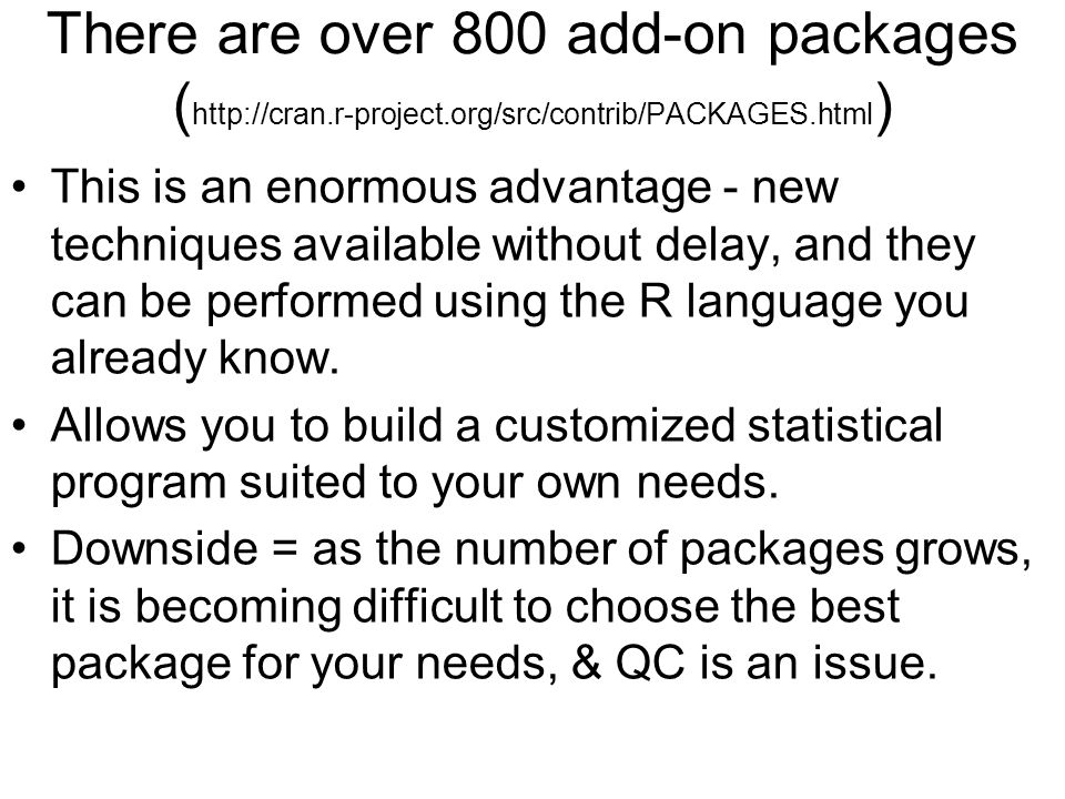 There are over 800 add-on packages ( http://cran.r-project.org/src/contrib/PACKAGES.html ) This is an enormous advantage - new techniques available without delay, and they can be performed using the R language you already know.