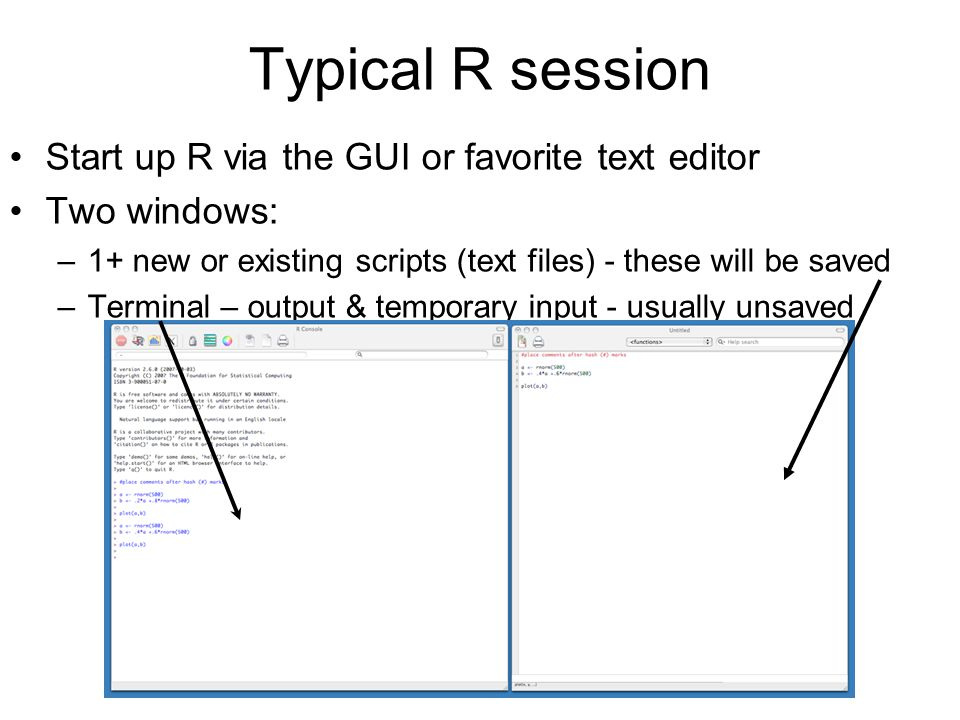 Typical R session Start up R via the GUI or favorite text editor Two windows: –1+ new or existing scripts (text files) - these will be saved –Terminal