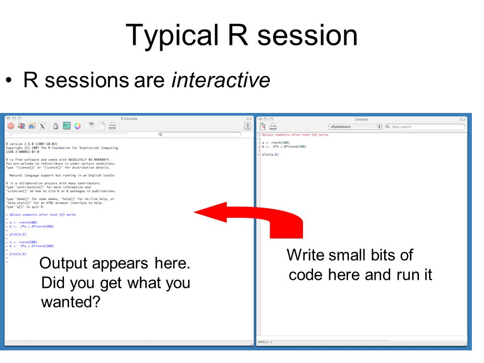 Typical R session R sessions are interactive Output appears here. Did you get what you wanted? Write small bits of code here and run it