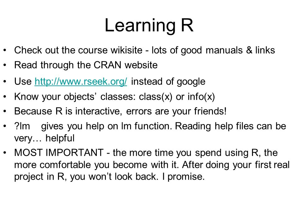 Learning R Check out the course wikisite - lots of good manuals & links Read through the CRAN website Use http://www.rseek.org/ instead of googlehttp://www.rseek.org/ Know your objects' classes: class(x) or info(x) Because R is interactive, errors are your friends.