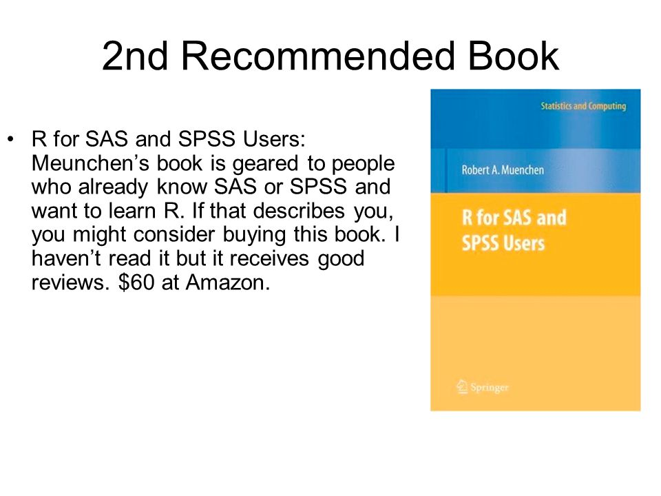 2nd Recommended Book R for SAS and SPSS Users: Meunchen's book is geared to people who already know SAS or SPSS and want to learn R. If that describes