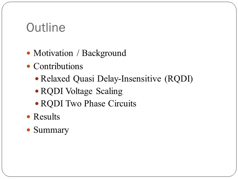 Outline Motivation / Background Contributions Relaxed Quasi Delay-Insensitive (RQDI) RQDI Voltage Scaling RQDI Two Phase Circuits Results Summary