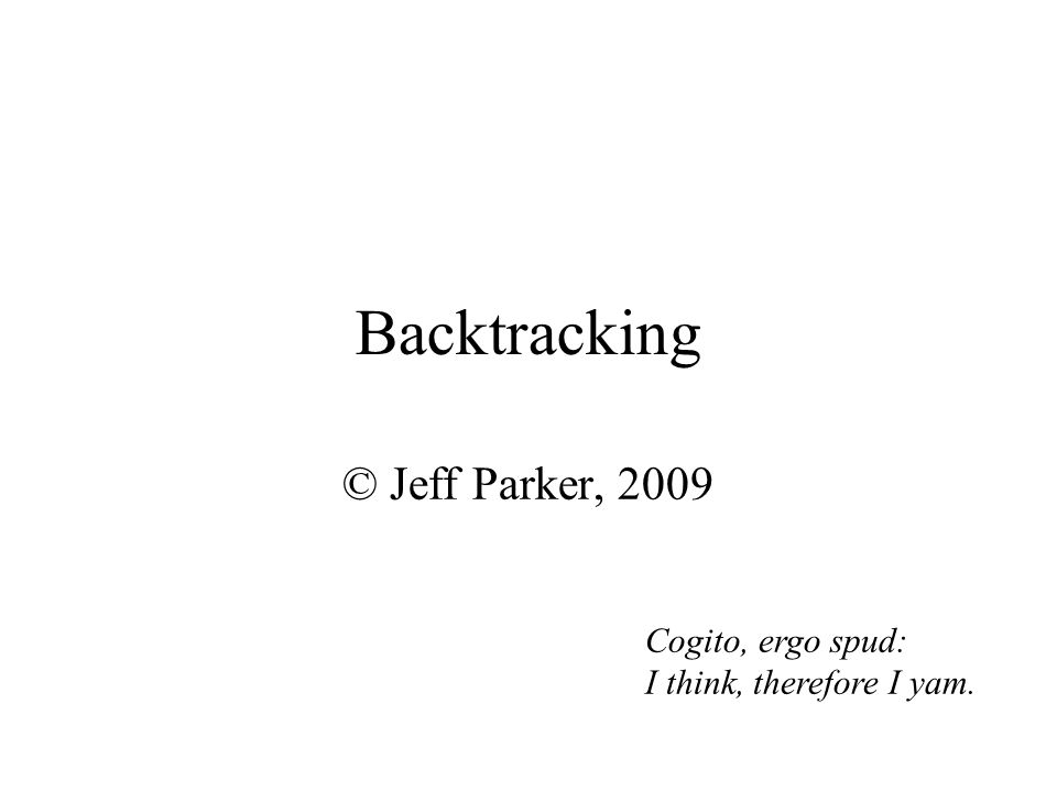 Backtracking © Jeff Parker, 2009 Cogito, ergo spud: I think, therefore I yam.
