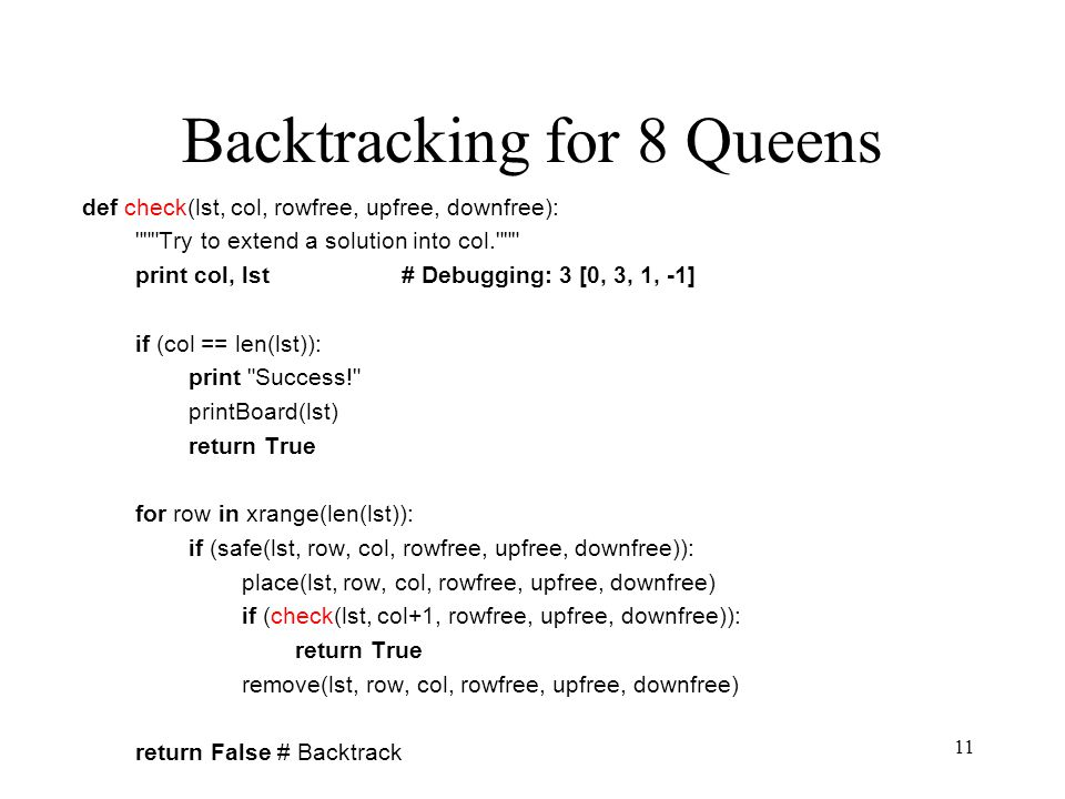11 Backtracking for 8 Queens def check(lst, col, rowfree, upfree, downfree): Try to extend a solution into col. print col, lst# Debugging: 3 [0, 3, 1, -1] if (col == len(lst)): print Success! printBoard(lst) return True for row in xrange(len(lst)): if (safe(lst, row, col, rowfree, upfree, downfree)): place(lst, row, col, rowfree, upfree, downfree) if (check(lst, col+1, rowfree, upfree, downfree)): return True remove(lst, row, col, rowfree, upfree, downfree) return False # Backtrack
