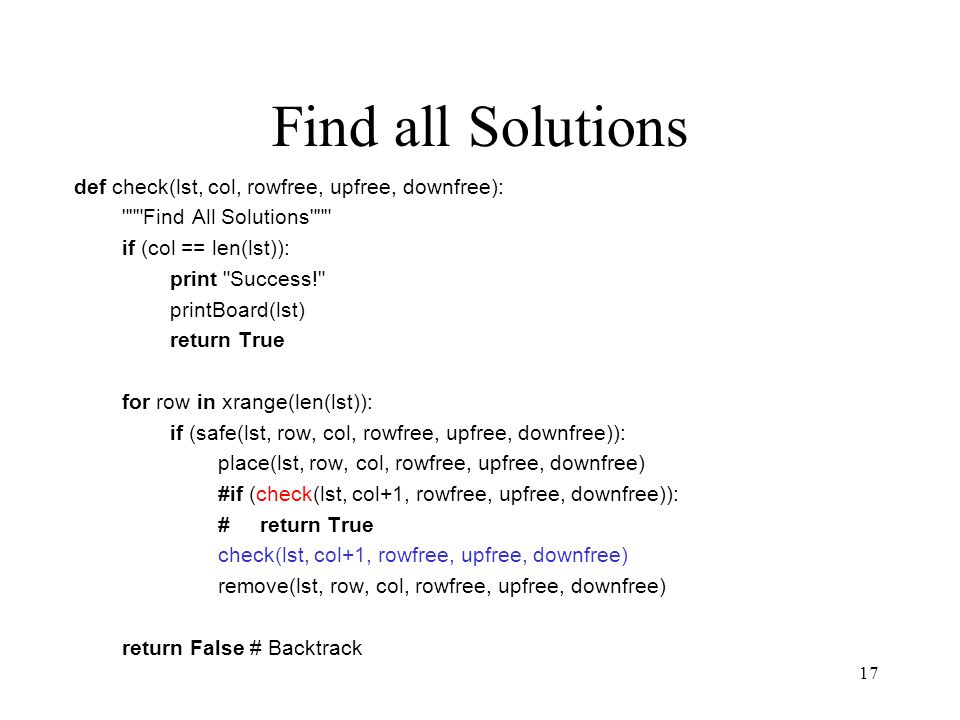 17 Find all Solutions def check(lst, col, rowfree, upfree, downfree): Find All Solutions if (col == len(lst)): print Success! printBoard(lst) return True for row in xrange(len(lst)): if (safe(lst, row, col, rowfree, upfree, downfree)): place(lst, row, col, rowfree, upfree, downfree) #if (check(lst, col+1, rowfree, upfree, downfree)): # return True check(lst, col+1, rowfree, upfree, downfree) remove(lst, row, col, rowfree, upfree, downfree) return False # Backtrack