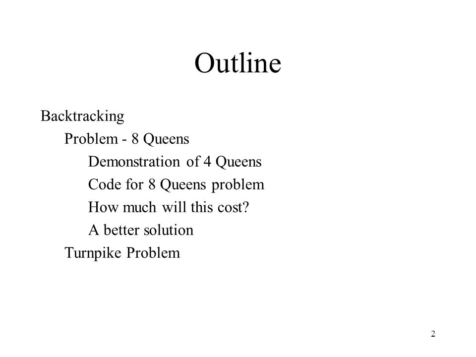 2 Outline Backtracking Problem - 8 Queens Demonstration of 4 Queens Code for 8 Queens problem How much will this cost.