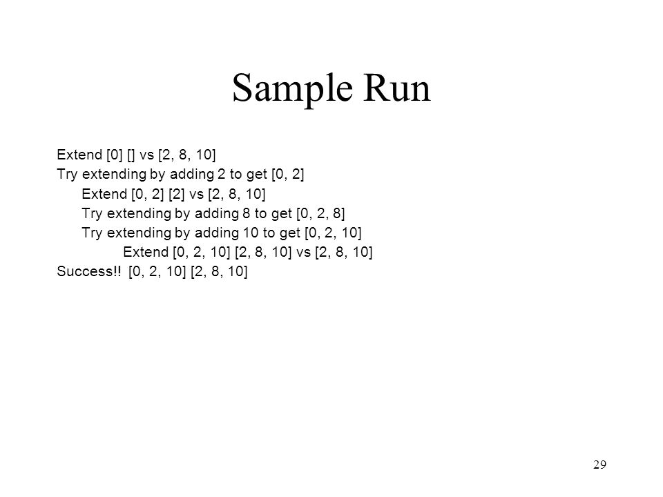 29 Sample Run Extend [0] [] vs [2, 8, 10] Try extending by adding 2 to get [0, 2] Extend [0, 2] [2] vs [2, 8, 10] Try extending by adding 8 to get [0, 2, 8] Try extending by adding 10 to get [0, 2, 10] Extend [0, 2, 10] [2, 8, 10] vs [2, 8, 10] Success!.