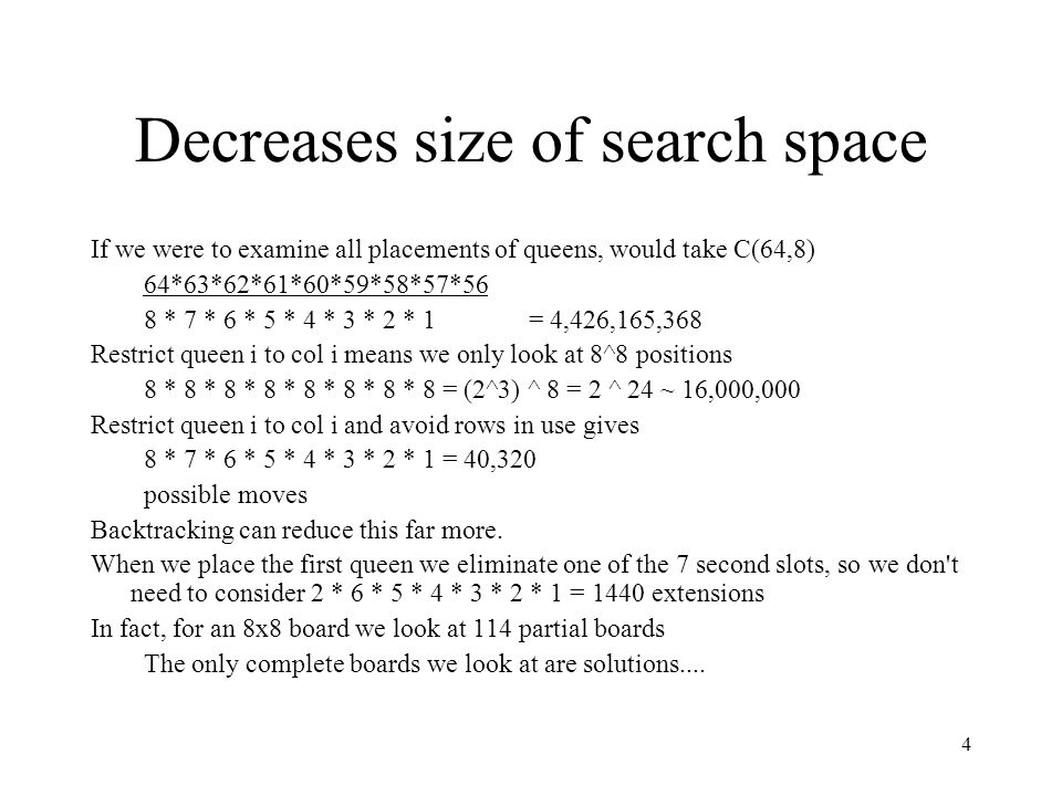 4 Decreases size of search space If we were to examine all placements of queens, would take C(64,8) 64*63*62*61*60*59*58*57*56 8 * 7 * 6 * 5 * 4 * 3 * 2 * 1 = 4,426,165,368 Restrict queen i to col i means we only look at 8^8 positions 8 * 8 * 8 * 8 * 8 * 8 * 8 * 8 = (2^3) ^ 8 = 2 ^ 24 ~ 16,000,000 Restrict queen i to col i and avoid rows in use gives 8 * 7 * 6 * 5 * 4 * 3 * 2 * 1 = 40,320 possible moves Backtracking can reduce this far more.