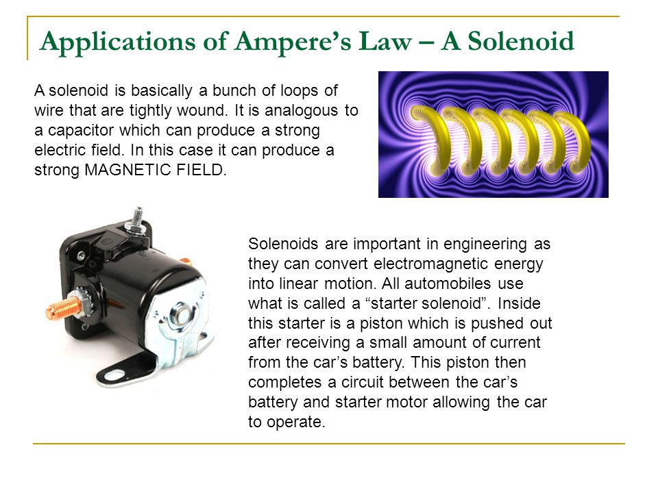 Applications of Ampere's Law – A Solenoid A solenoid is basically a bunch of loops of wire that are tightly wound. It is analogous to a capacitor whic