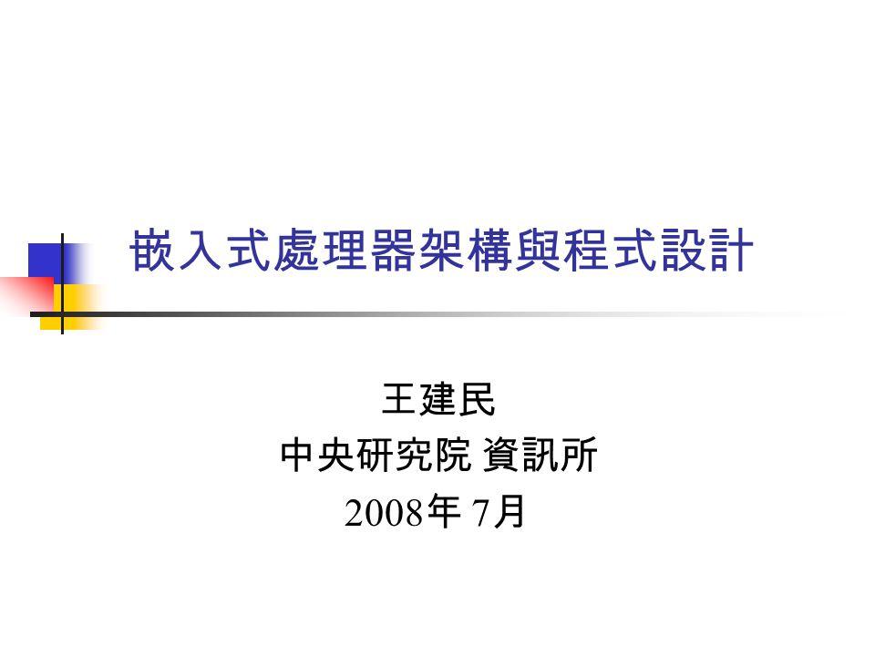 嵌入式處理器架構與程式設計 王建民 中央研究院 資訊所 2008 年 7 月