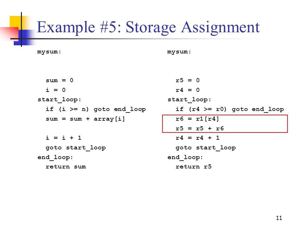 11 Example #5: Storage Assignment mysum: sum = 0 i = 0 start_loop: if (i >= n) goto end_loop sum = sum + array[i] i = i + 1 goto start_loop end_loop: